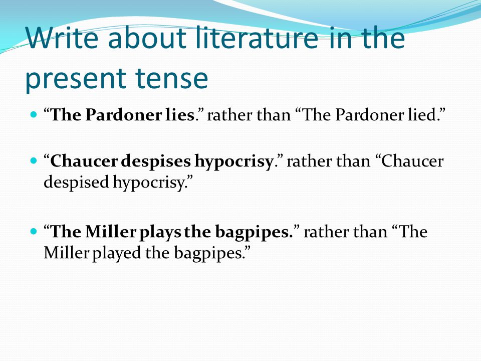 Write about literature in the present tense The Pardoner lies. rather than The Pardoner lied. Chaucer despises hypocrisy. rather than Chaucer despised hypocrisy. The Miller plays the bagpipes. rather than The Miller played the bagpipes.