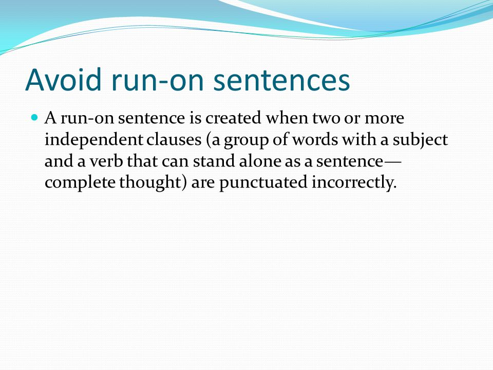 Avoid run-on sentences A run-on sentence is created when two or more independent clauses (a group of words with a subject and a verb that can stand al