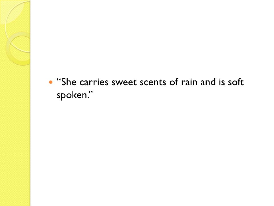 She carries sweet scents of rain and is soft spoken.