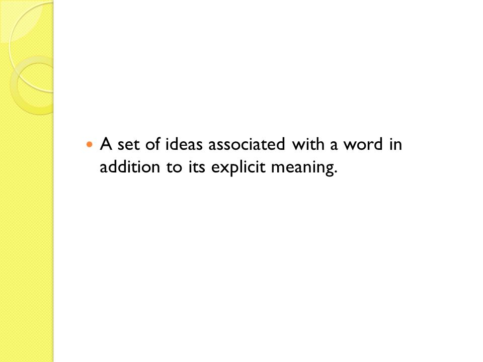 A set of ideas associated with a word in addition to its explicit meaning.