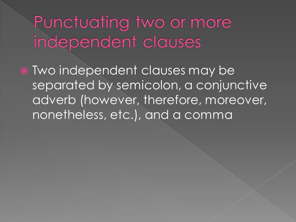  Two independent clauses may be separated by semicolon, a conjunctive adverb (however, therefore, moreover, nonetheless, etc.), and a comma