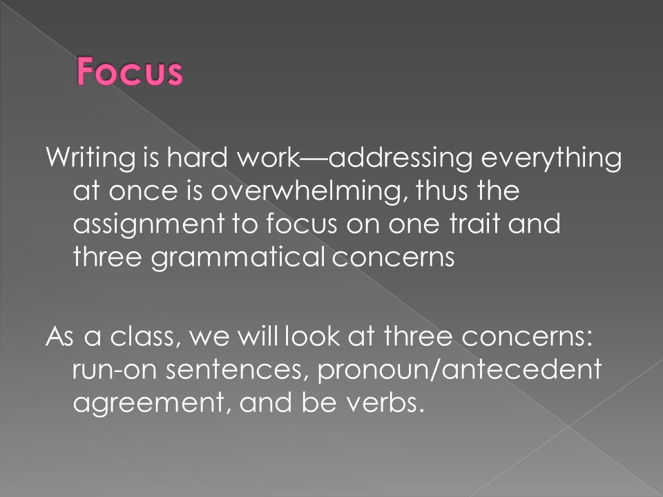 Writing is hard work—addressing everything at once is overwhelming, thus the assignment to focus on one trait and three grammatical concerns As a class, we will look at three concerns: run-on sentences, pronoun/antecedent agreement, and be verbs.