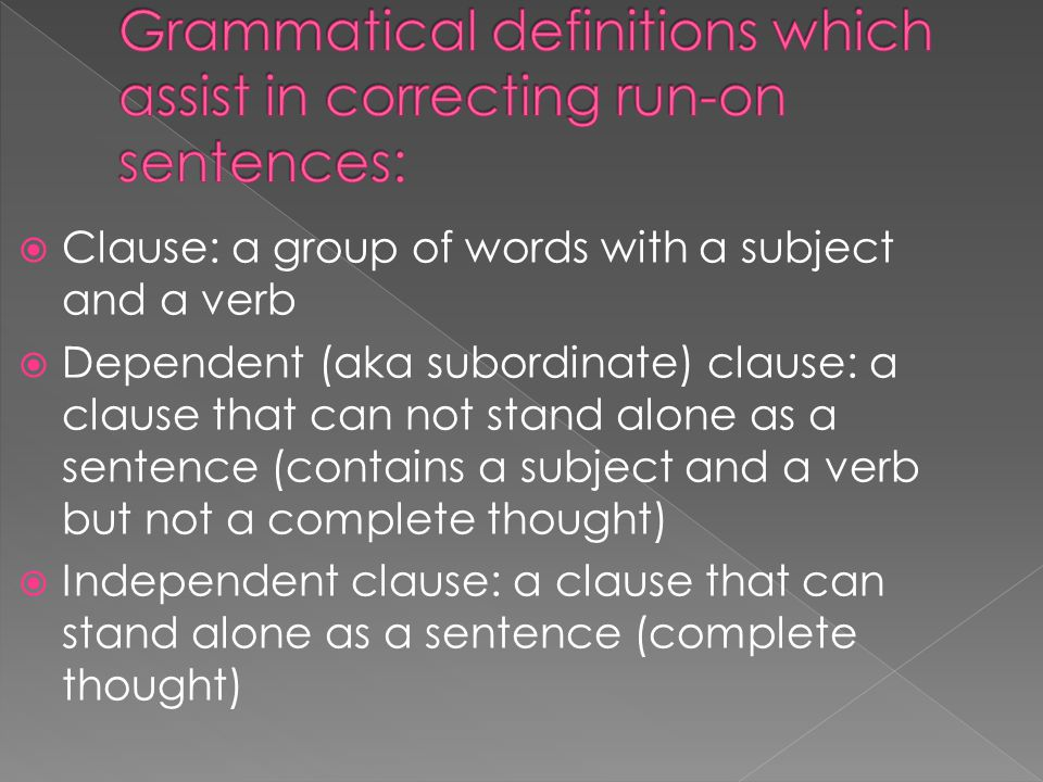  Clause: a group of words with a subject and a verb  Dependent (aka subordinate) clause: a clause that can not stand alone as a sentence (contains a subject and a verb but not a complete thought)  Independent clause: a clause that can stand alone as a sentence (complete thought)