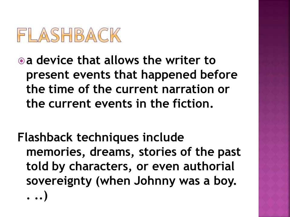  a device that allows the writer to present events that happened before the time of the current narration or the current events in the fiction. Flash