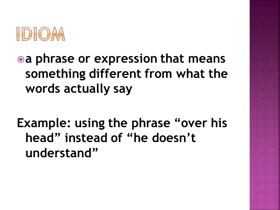 """ a phrase or expression that means something different from what the words actually say Example: using the phrase """"over his head"""" instead of """"he does"""