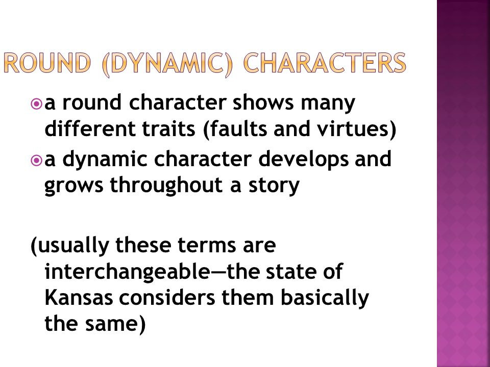  a round character shows many different traits (faults and virtues)  a dynamic character develops and grows throughout a story (usually these terms