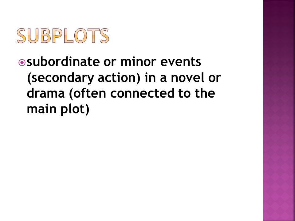  subordinate or minor events (secondary action) in a novel or drama (often connected to the main plot)