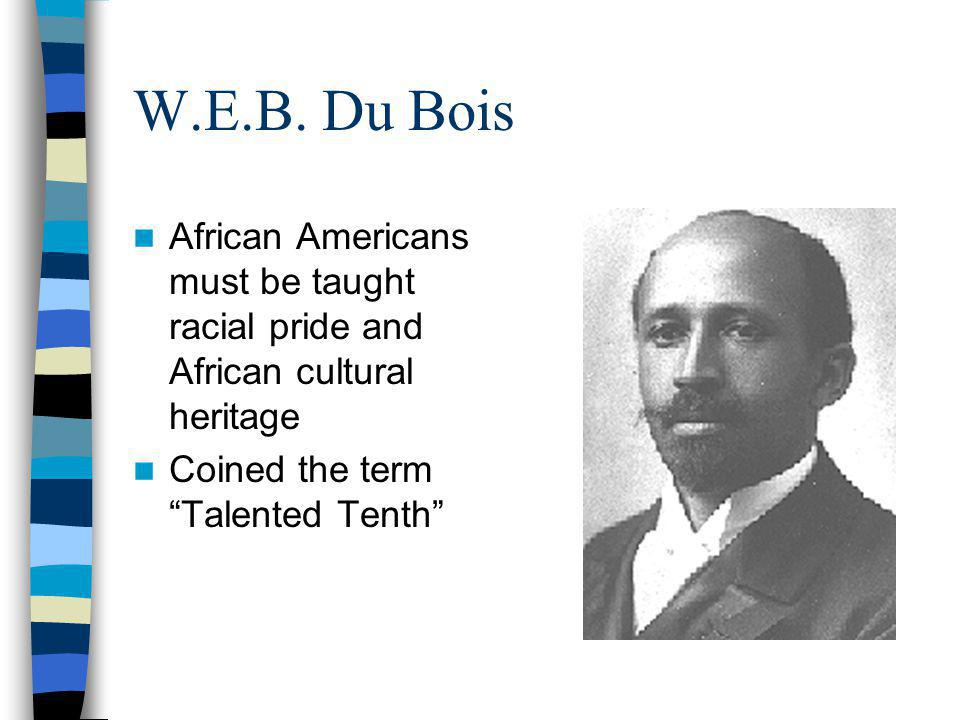 "W.E.B. Du Bois African Americans must be taught racial pride and African cultural heritage Coined the term ""Talented Tenth"""