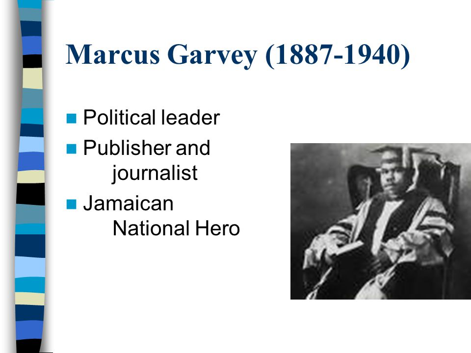 Marcus Garvey (1887-1940) Political leader Publisher and journalist Jamaican National Hero