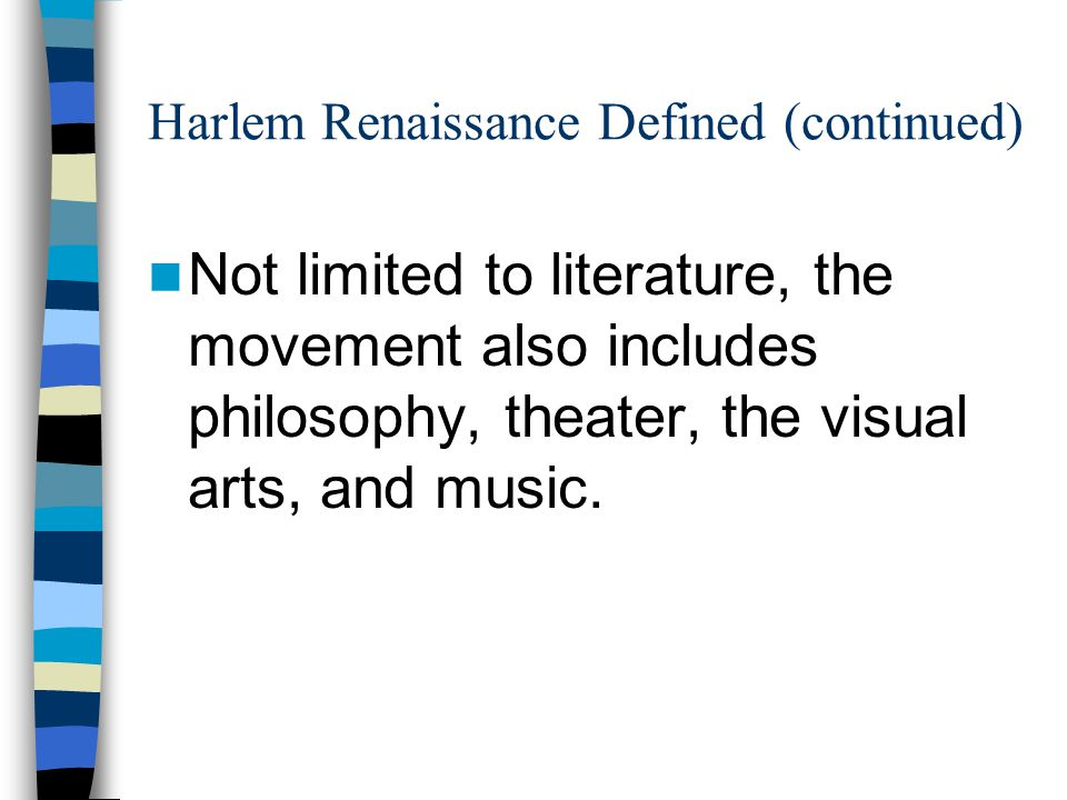 Harlem Renaissance Defined (continued) Not limited to literature, the movement also includes philosophy, theater, the visual arts, and music.