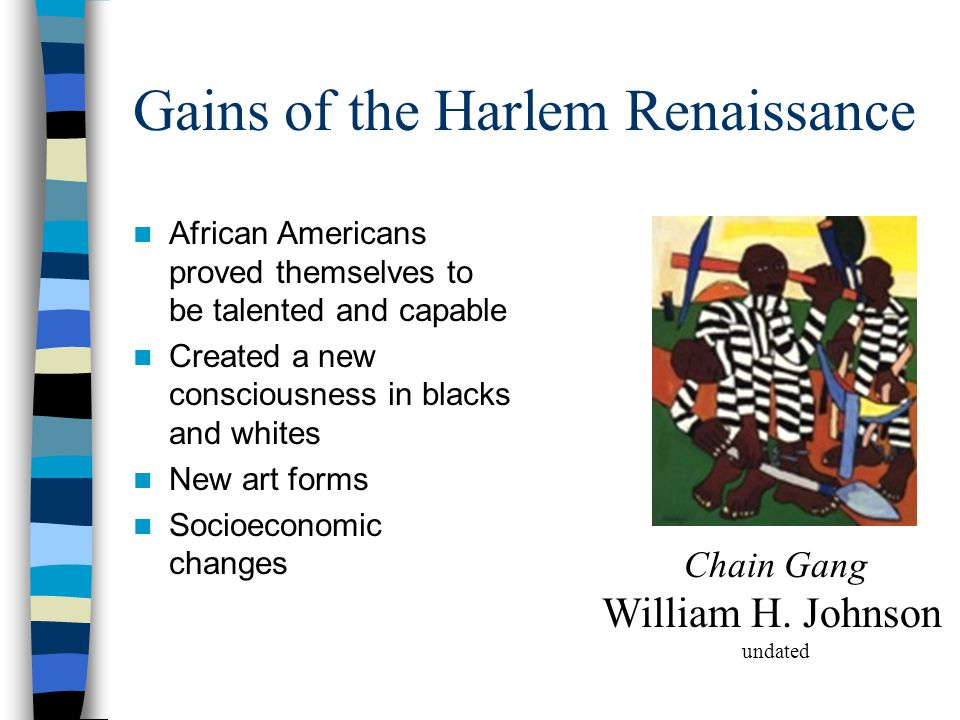 Gains of the Harlem Renaissance African Americans proved themselves to be talented and capable Created a new consciousness in blacks and whites New art forms Socioeconomic changes Chain Gang William H.
