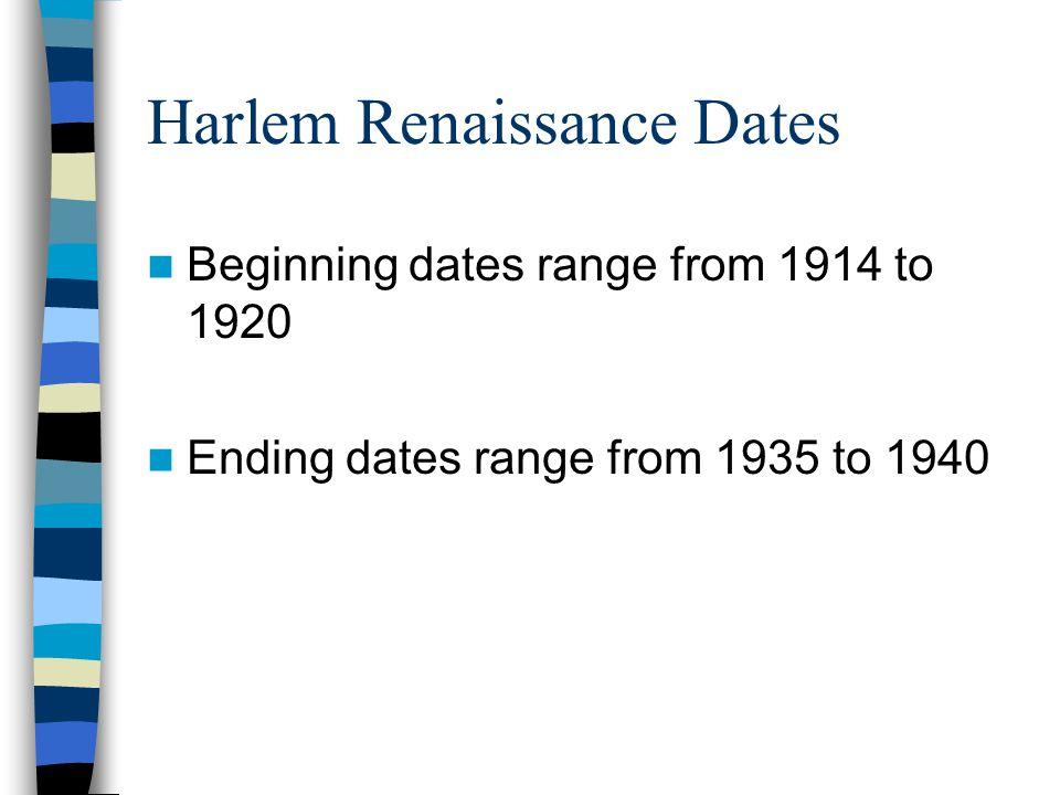 Harlem Renaissance Dates Beginning dates range from 1914 to 1920 Ending dates range from 1935 to 1940