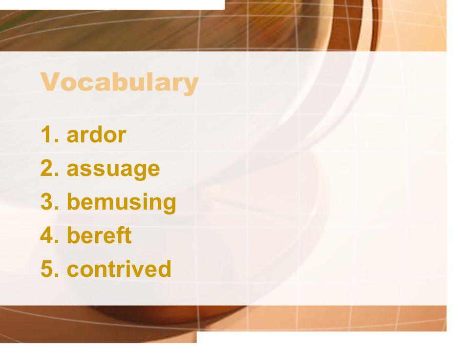 Vocabulary 1.ardor 2.assuage 3.bemusing 4.bereft 5.contrived