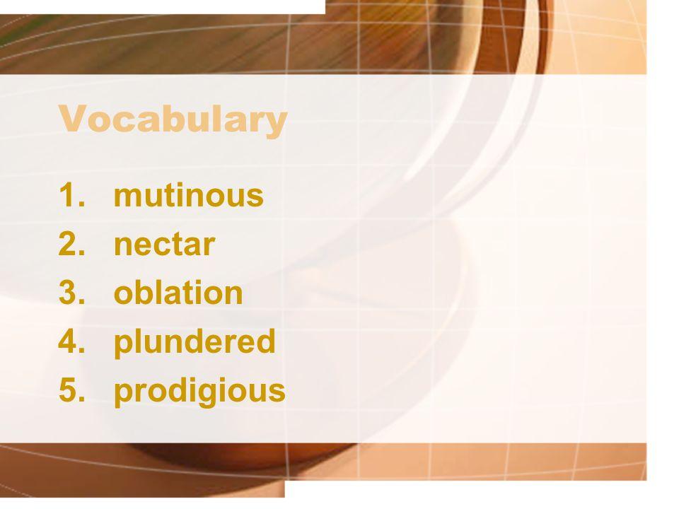 Vocabulary 1.mutinous 2.nectar 3.oblation 4.plundered 5.prodigious