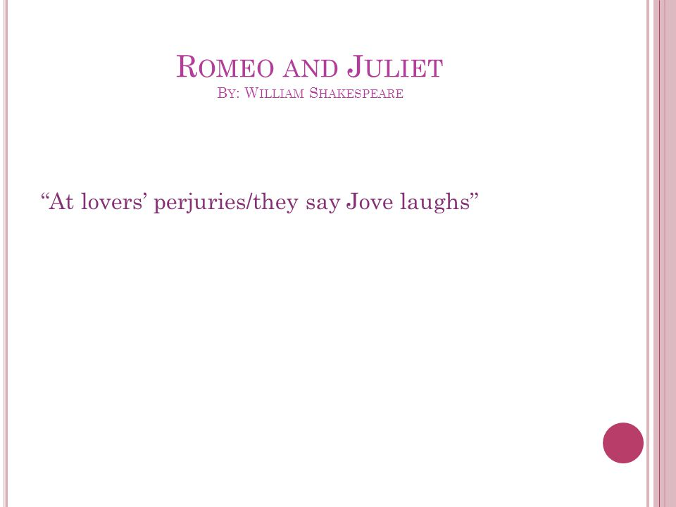 R OMEO AND J ULIET B Y : W ILLIAM S HAKESPEARE At lovers' perjuries/they say Jove laughs