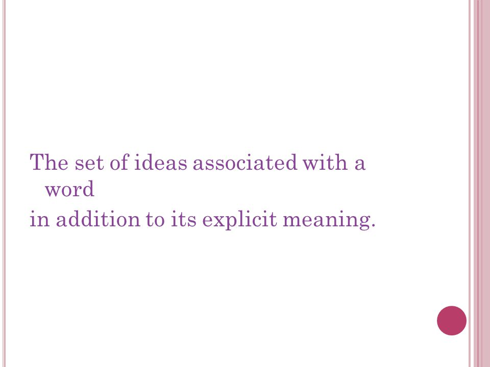 The set of ideas associated with a word in addition to its explicit meaning.