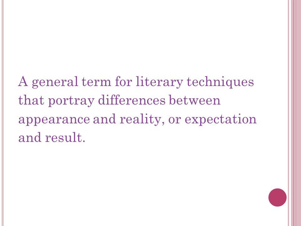 A general term for literary techniques that portray differences between appearance and reality, or expectation and result.