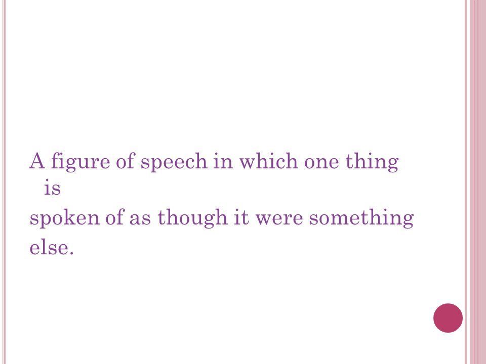 A figure of speech in which one thing is spoken of as though it were something else.