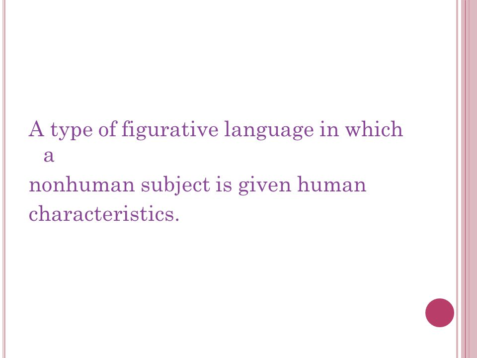 A type of figurative language in which a nonhuman subject is given human characteristics.