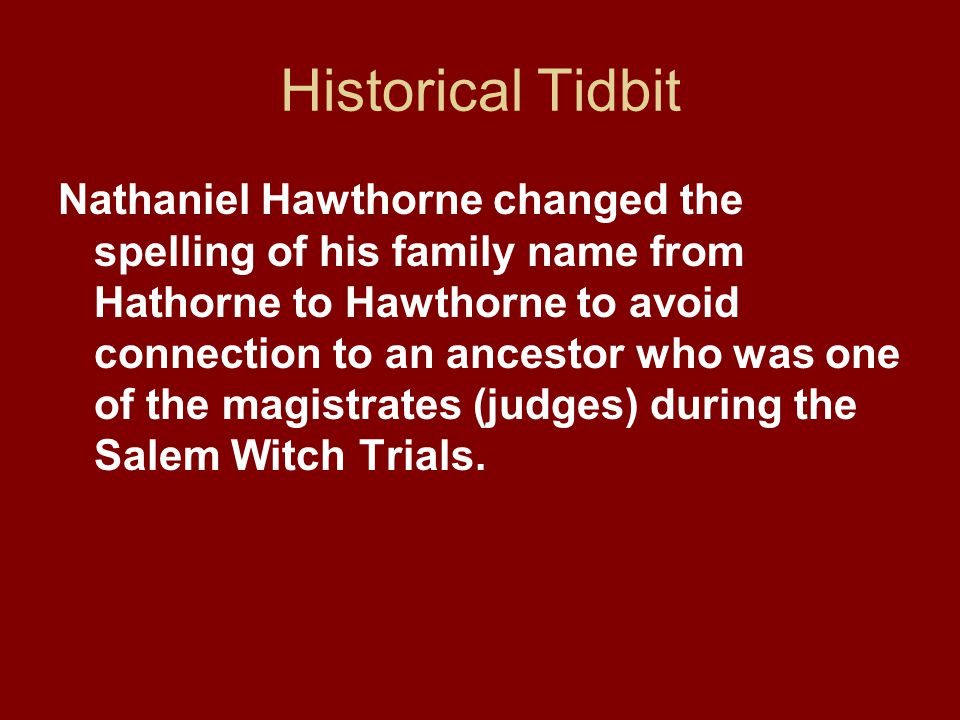 Historical Tidbit Nathaniel Hawthorne changed the spelling of his family name from Hathorne to Hawthorne to avoid connection to an ancestor who was one of the magistrates (judges) during the Salem Witch Trials.