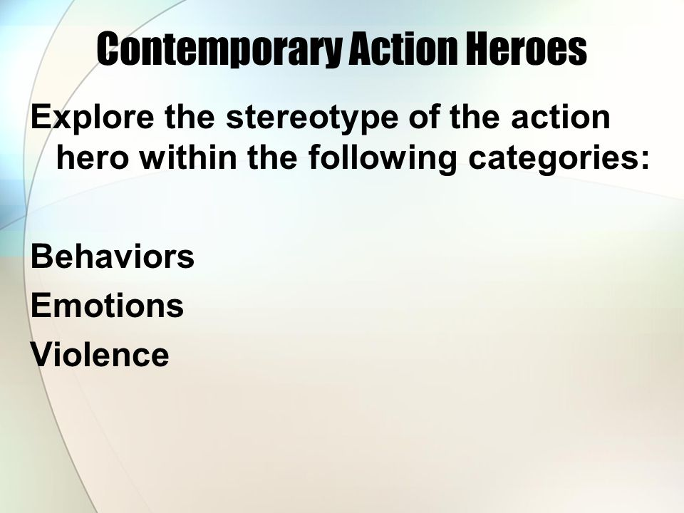 Contemporary Action Heroes Explore the stereotype of the action hero within the following categories: Behaviors Emotions Violence