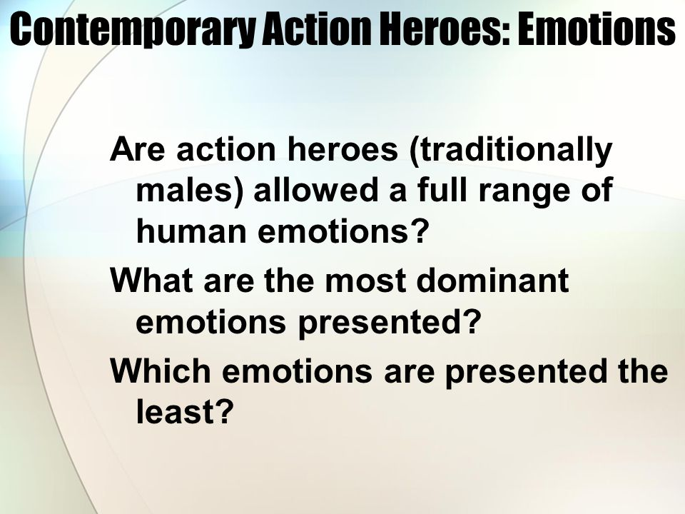 Contemporary Action Heroes: Emotions Are action heroes (traditionally males) allowed a full range of human emotions.