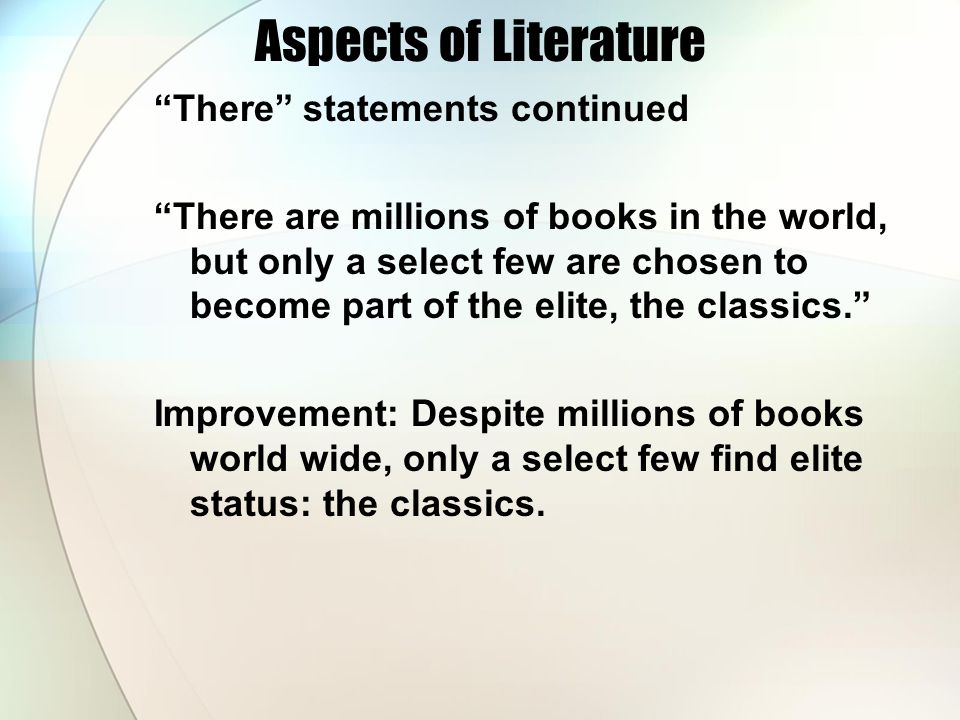 Aspects of Literature There statements continued There are millions of books in the world, but only a select few are chosen to become part of the elite, the classics. Improvement: Despite millions of books world wide, only a select few find elite status: the classics.