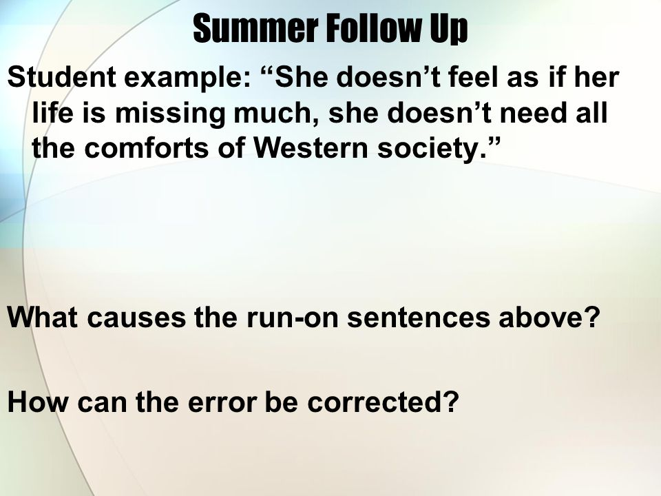 Summer Follow Up Student example: She doesn't feel as if her life is missing much, she doesn't need all the comforts of Western society. What causes the run-on sentences above.
