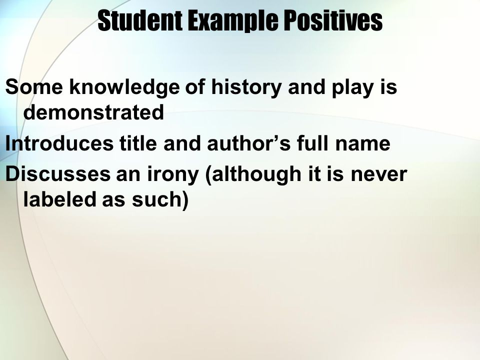 Student Example Positives Some knowledge of history and play is demonstrated Introduces title and author's full name Discusses an irony (although it is never labeled as such)