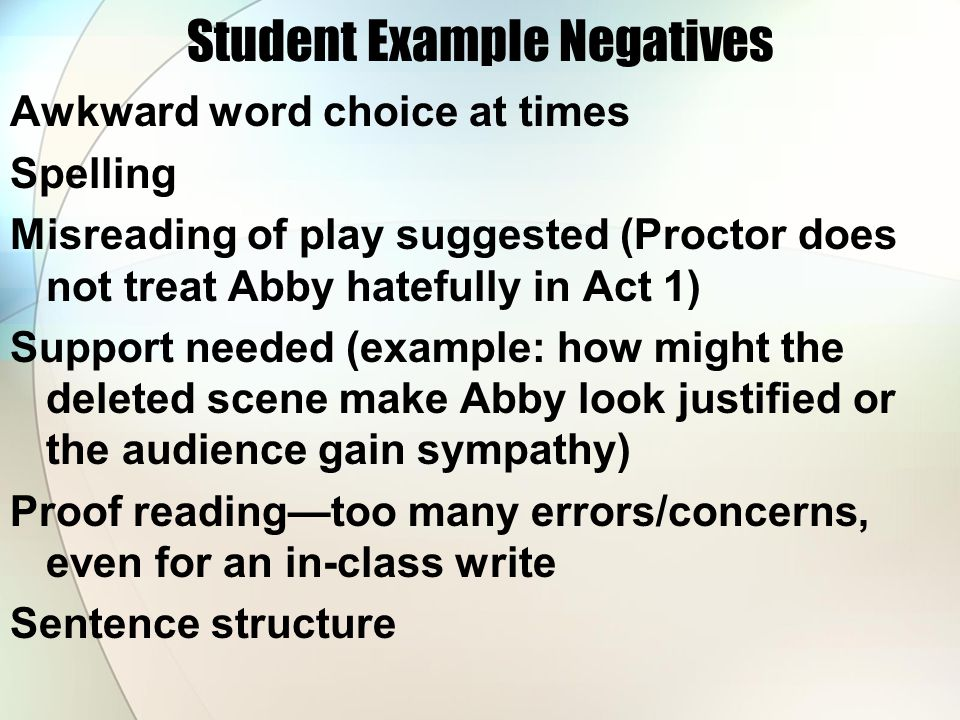 Student Example Negatives Awkward word choice at times Spelling Misreading of play suggested (Proctor does not treat Abby hatefully in Act 1) Support needed (example: how might the deleted scene make Abby look justified or the audience gain sympathy) Proof reading—too many errors/concerns, even for an in-class write Sentence structure