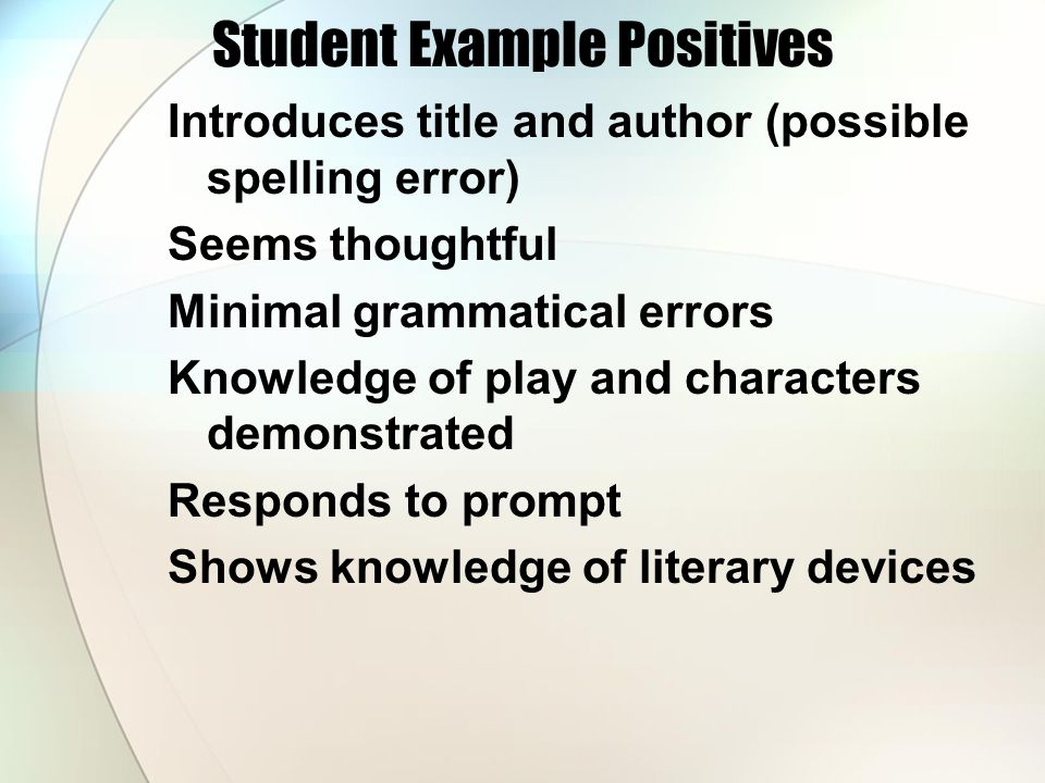 Student Example Positives Introduces title and author (possible spelling error) Seems thoughtful Minimal grammatical errors Knowledge of play and characters demonstrated Responds to prompt Shows knowledge of literary devices