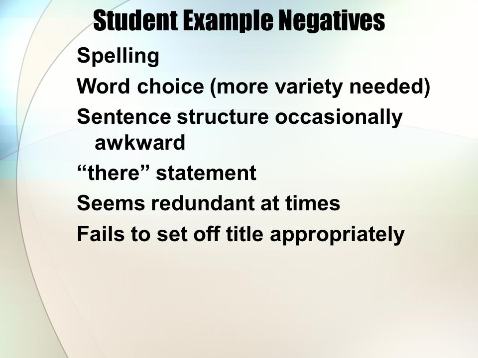 Student Example Negatives Spelling Word choice (more variety needed) Sentence structure occasionally awkward there statement Seems redundant at times Fails to set off title appropriately