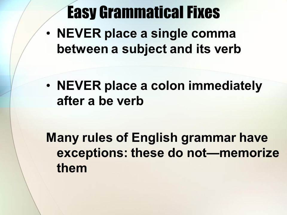 Easy Grammatical Fixes NEVER place a single comma between a subject and its verb NEVER place a colon immediately after a be verb Many rules of English grammar have exceptions: these do not—memorize them