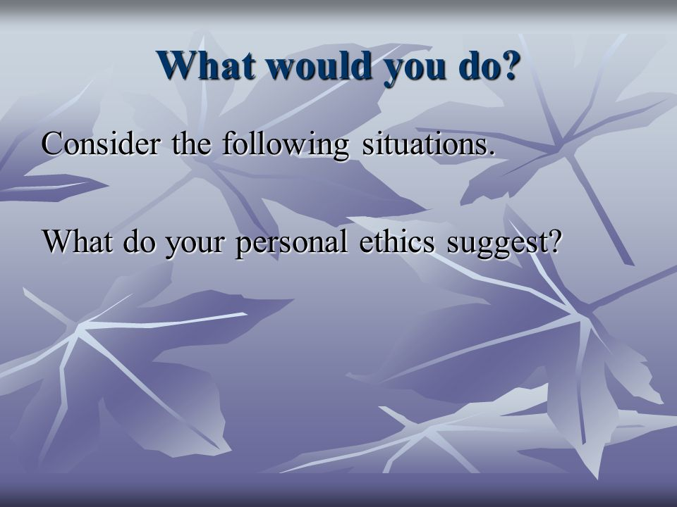 What would you do? Consider the following situations. What do your personal ethics suggest?