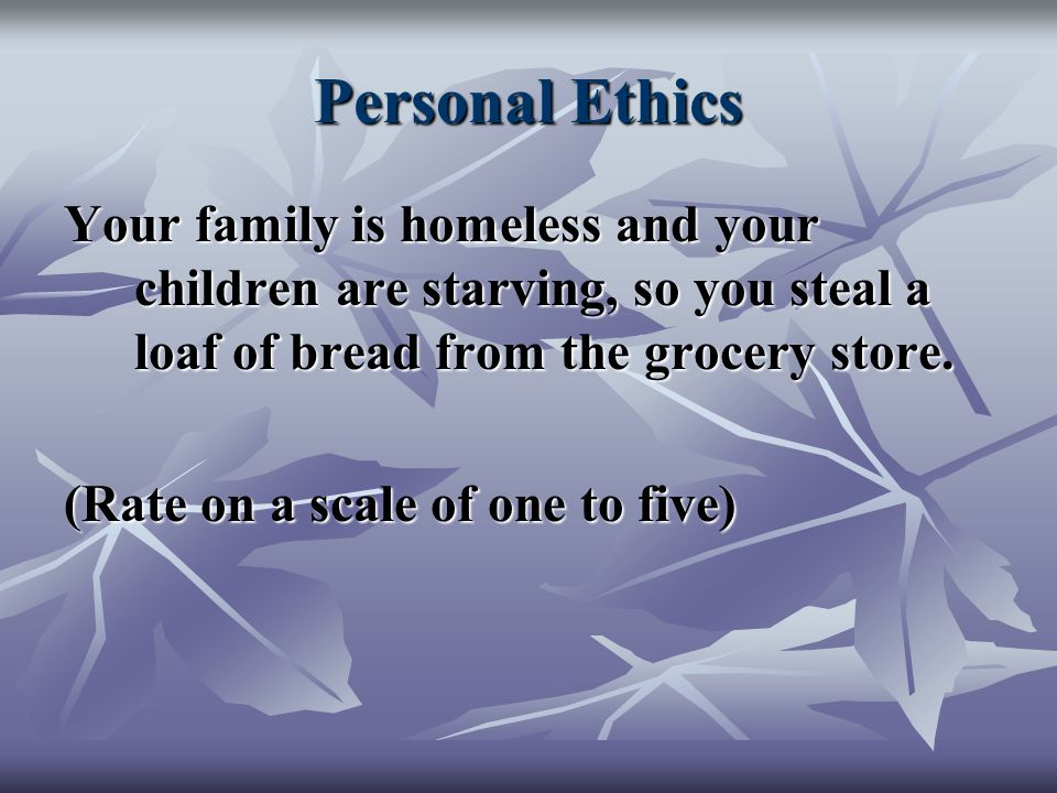 Personal Ethics Your family is homeless and your children are starving, so you steal a loaf of bread from the grocery store.