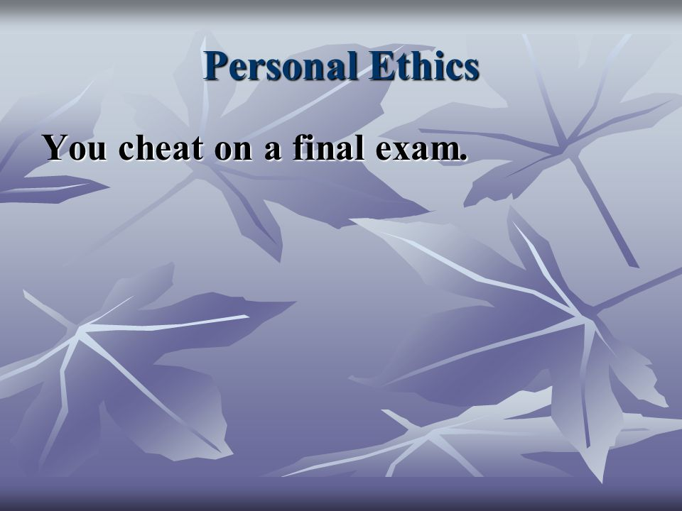 Personal Ethics You cheat on a final exam.