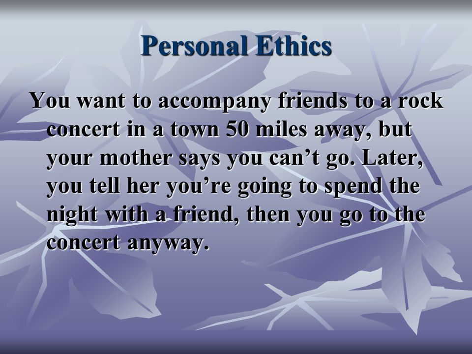 Personal Ethics You want to accompany friends to a rock concert in a town 50 miles away, but your mother says you can't go.