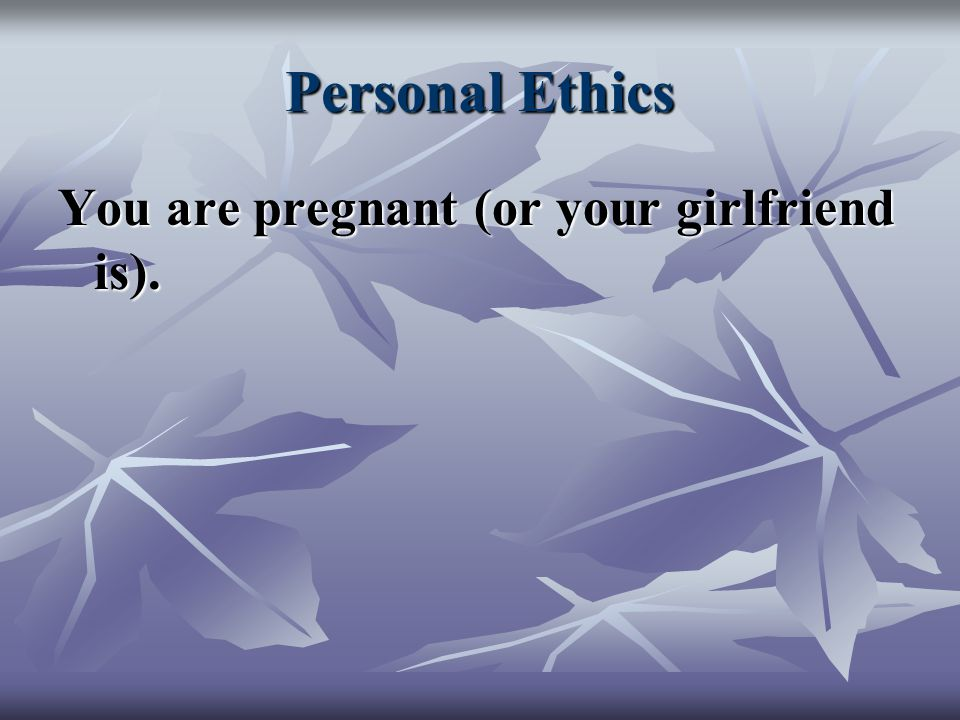 Personal Ethics You are pregnant (or your girlfriend is).