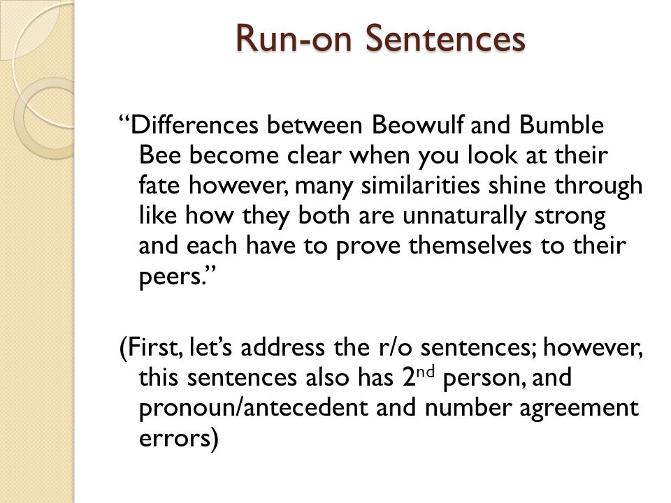 Run-on Sentences Differences between Beowulf and Bumble Bee become clear when you look at their fate however, many similarities shine through like how they both are unnaturally strong and each have to prove themselves to their peers. (First, let's address the r/o sentences; however, this sentences also has 2 nd person, and pronoun/antecedent and number agreement errors)