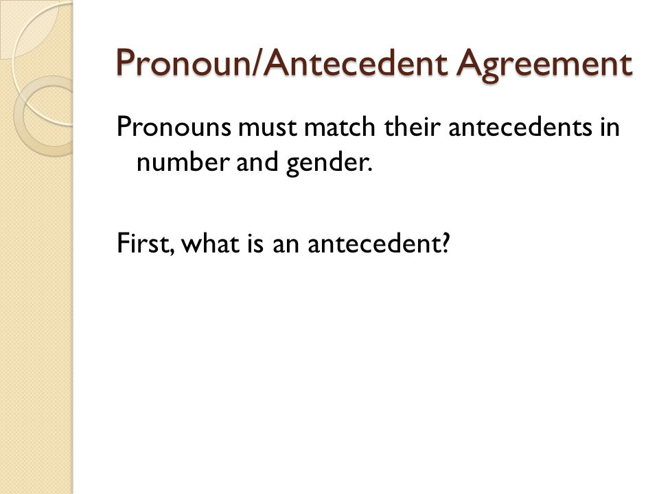 Pronoun/Antecedent Agreement Pronouns must match their antecedents in number and gender.