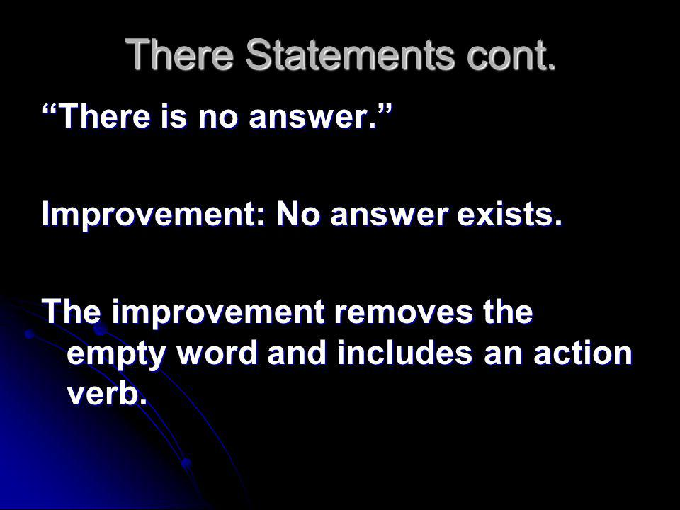 There Statements cont. There is no answer. Improvement: No answer exists.