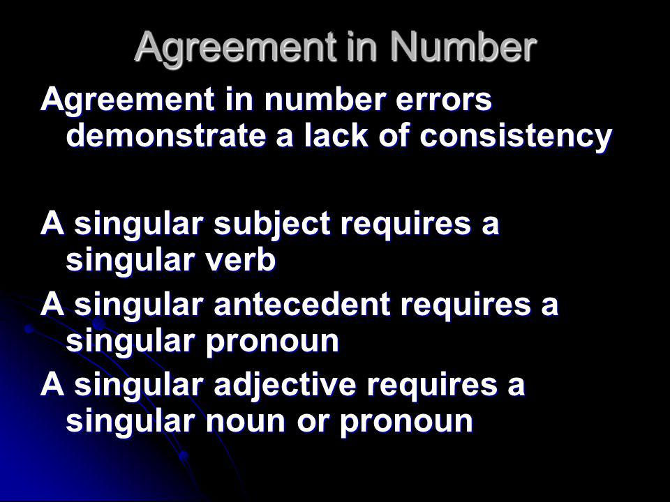 Agreement in Number Agreement in number errors demonstrate a lack of consistency A singular subject requires a singular verb A singular antecedent requires a singular pronoun A singular adjective requires a singular noun or pronoun