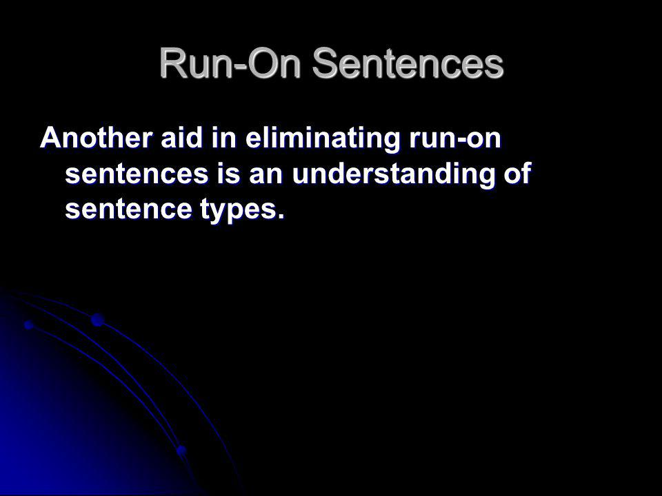Run-On Sentences Another aid in eliminating run-on sentences is an understanding of sentence types.