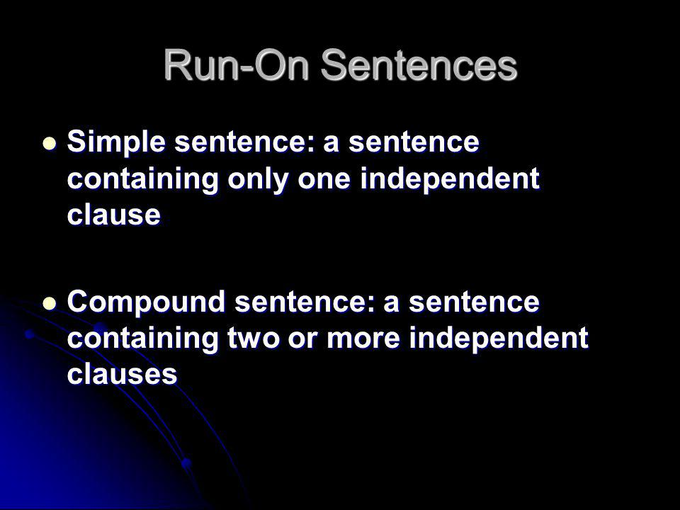 Run-On Sentences Simple sentence: a sentence containing only one independent clause Simple sentence: a sentence containing only one independent clause Compound sentence: a sentence containing two or more independent clauses Compound sentence: a sentence containing two or more independent clauses