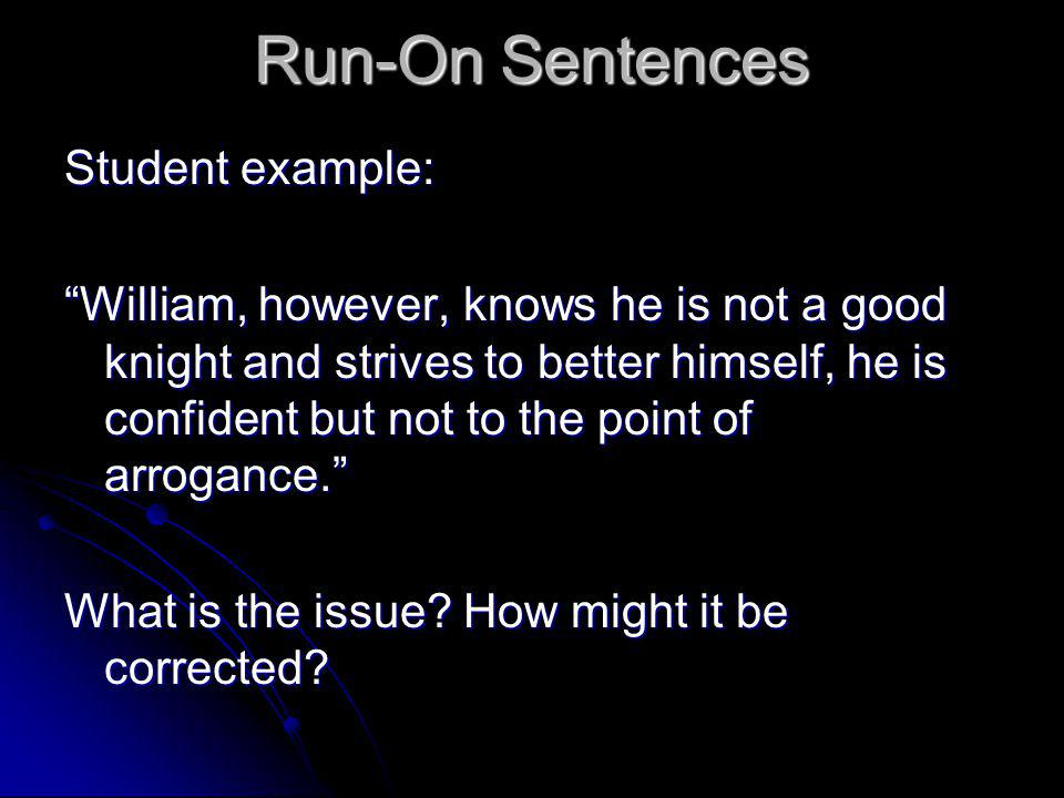 Run-On Sentences Student example: William, however, knows he is not a good knight and strives to better himself, he is confident but not to the point of arrogance. What is the issue.