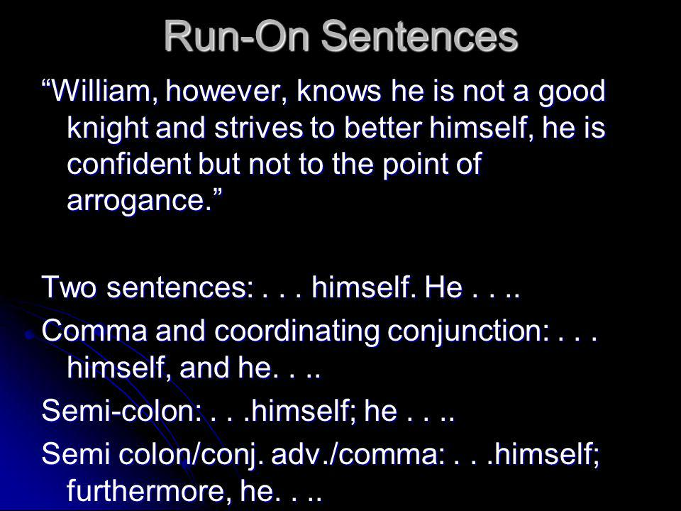 Run-On Sentences William, however, knows he is not a good knight and strives to better himself, he is confident but not to the point of arrogance. Two sentences:...