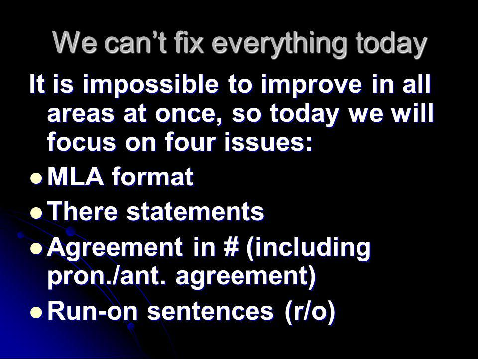 We can't fix everything today It is impossible to improve in all areas at once, so today we will focus on four issues: MLA format MLA format There statements There statements Agreement in # (including pron./ant.