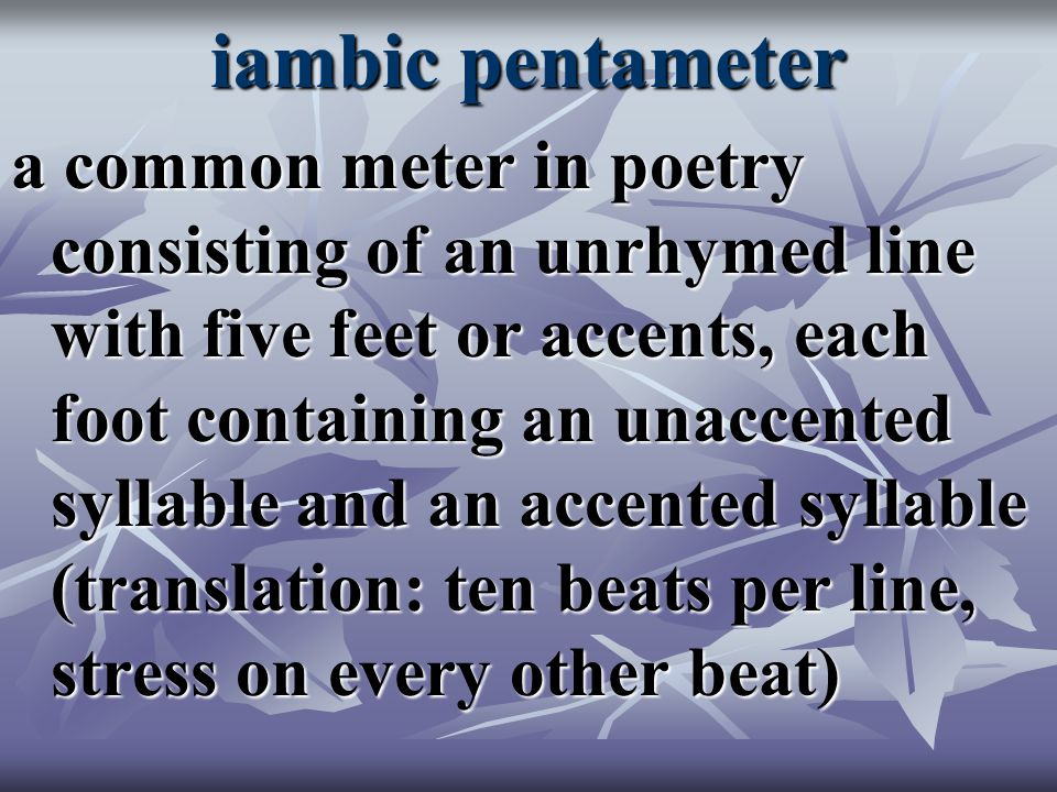 iambic pentameter a common meter in poetry consisting of an unrhymed line with five feet or accents, each foot containing an unaccented syllable and an accented syllable (translation: ten beats per line, stress on every other beat)
