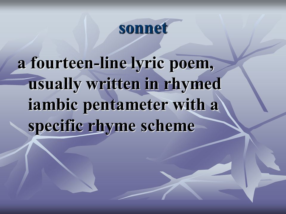 sonnet a fourteen-line lyric poem, usually written in rhymed iambic pentameter with a specific rhyme scheme