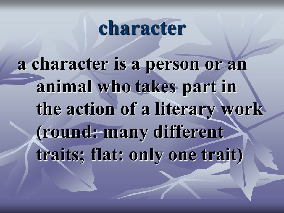 character a character is a person or an animal who takes part in the action of a literary work (round: many different traits; flat: only one trait)